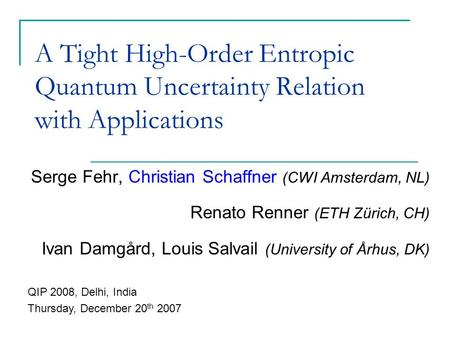 A Tight High-Order Entropic Quantum Uncertainty Relation with Applications Serge Fehr, Christian Schaffner (CWI Amsterdam, NL) Renato Renner (ETH Zürich,
