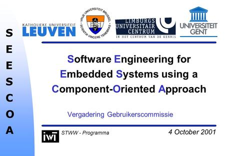 4 October 2001 SEESCOASEESCOA STWW - Programma Software Engineering for Embedded Systems using a Component-Oriented Approach Vergadering Gebruikerscommissie.