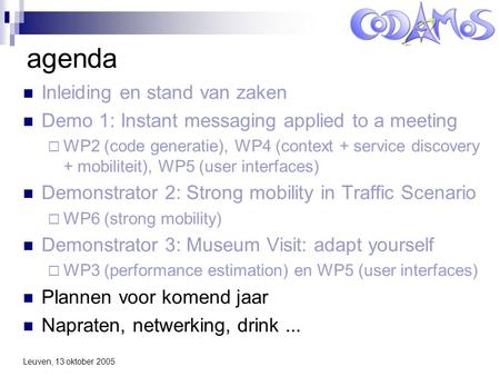Leuven, 13 oktober 2005 agenda Inleiding en stand van zaken Demo 1: Instant messaging applied to a meeting  WP2 (code generatie), WP4 (context + service.