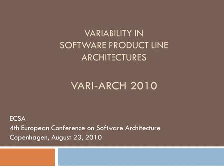 VARIABILITY IN SOFTWARE PRODUCT LINE ARCHITECTURES VARI-ARCH 2010 ECSA 4th European Conference on Software Architecture Copenhagen, August 23, 2010.