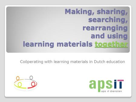 Making, sharing, searching, rearranging and using learning materials together Coöperating with learning materials in Dutch education.