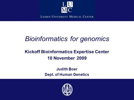Bioinformatics for genomics Kickoff Bioinformatics Expertise Center 10 November 2009 Judith Boer Dept. of Human Genetics.