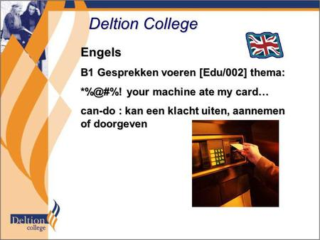 Deltion College Engels B1 Gesprekken voeren [Edu/002] thema: your machine ate my card… can-do : kan een klacht uiten, aannemen of doorgeven.