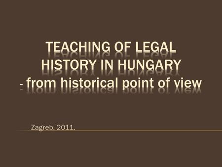 Zagreb, 2011.. Parts of the presentation: 1. Short overview of the history of Hungarian institutions dealing with the science of law 2. Appearance of.
