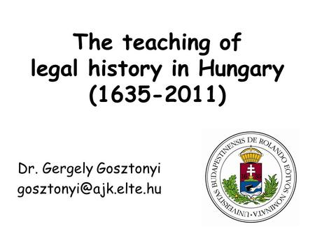 The teaching of legal history in Hungary (1635-2011) Dr. Gergely Gosztonyi
