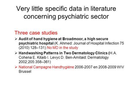 Very little specific data in literature concerning psychiatric sector Three case studies  Audit of hand hygiene at Broadmoor, a high secure psychiatric.