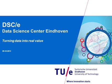 DSC/e Data Science Center Eindhoven Turning data into real value 29-10-2013.