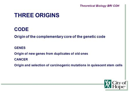 THREE ORIGINS CODE Origin of the complementary core of the genetic code GENES Origin of new genes from duplicates of old ones CANCER Origin and selection.