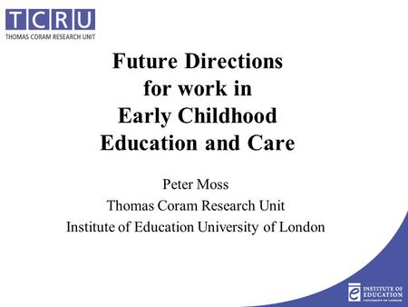 Future Directions for work in Early Childhood Education and Care Peter Moss Thomas Coram Research Unit Institute of Education University of London.
