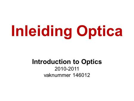 Inleiding Optica Introduction to Optics 2010-2011 vaknummer 146012.
