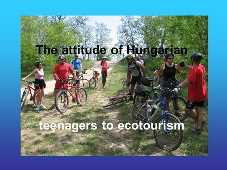 The attitude of Hungarian teenagers to ecotourism.