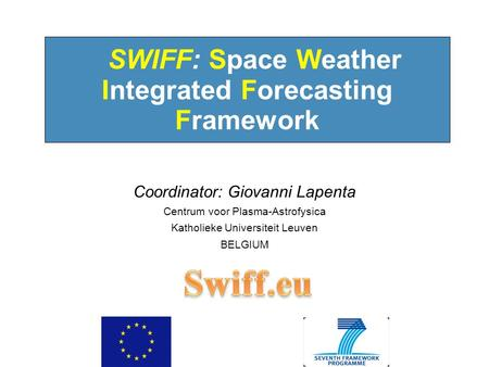 10:09:30 AM SWIFF: Space Weather Integrated Forecasting Framework Coordinator: Giovanni Lapenta Centrum voor Plasma-Astrofysica Katholieke Universiteit.