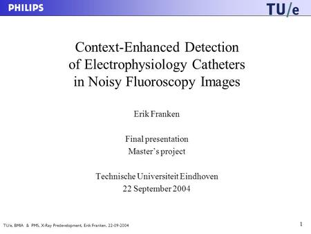 TU/e, BMIA & PMS, X-Ray Predevelopment, Erik Franken, 22-09-2004 1 Context-Enhanced Detection of Electrophysiology Catheters in Noisy Fluoroscopy Images.
