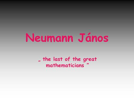"Neumann János "" the last of the great mathematicians """