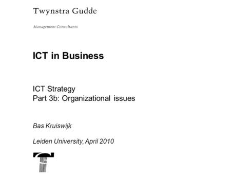 ICT in Business ICT Strategy Part 3b: Organizational issues Bas Kruiswijk Leiden University, April 2010.