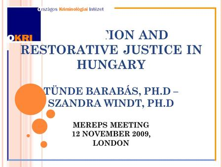 MEDIATION AND RESTORATIVE JUSTICE IN HUNGARY TÜNDE BARABÁS, PH.D – SZANDRA WINDT, PH.D MEREPS MEETING 12 NOVEMBER 2009, LONDON.
