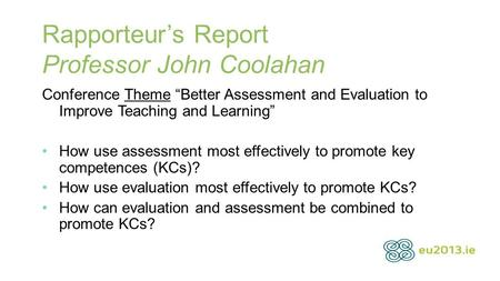 "Rapporteur's Report Professor John Coolahan Conference Theme ""Better Assessment and Evaluation to Improve Teaching and Learning"" How use assessment most."