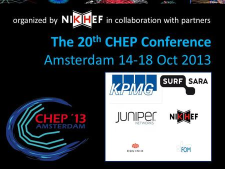 The 20 th CHEP Conference Amsterdam 14-18 Oct 2013 organized byin collaboration with partners.