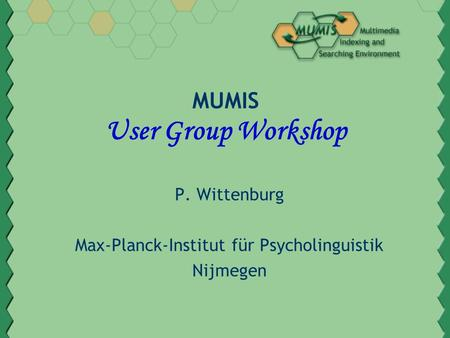 MUMIS User Group Workshop P. Wittenburg Max-Planck-Institut für Psycholinguistik Nijmegen.