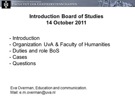 - Introduction - Organization UvA & Faculty of Humanities - Duties and role BoS - Cases - Questions Eva Overman, Education and communication. Mail: