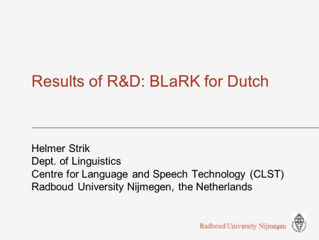 Results of R&D: BLaRK for Dutch Helmer Strik Dept. of Linguistics Centre for Language and Speech Technology (CLST) Radboud University Nijmegen, the Netherlands.