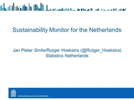 Sustainability Monitor for the Netherlands Jan Pieter Smits/Rutger Hoekstra Statistics Netherlands Centraal Bureau voor de Statistiek.
