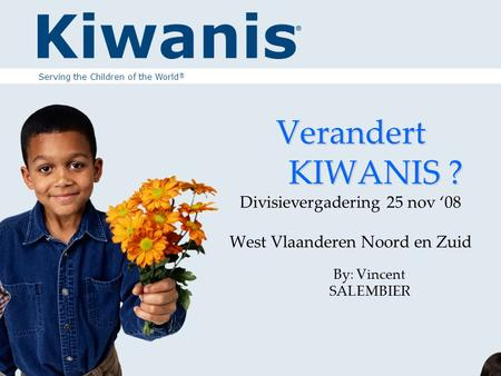 Verandert KIWANIS ? Verandert KIWANIS ? Divisievergadering 25 nov '08 West Vlaanderen Noord en Zuid By: Vincent SALEMBIER Serving the Children of the World.