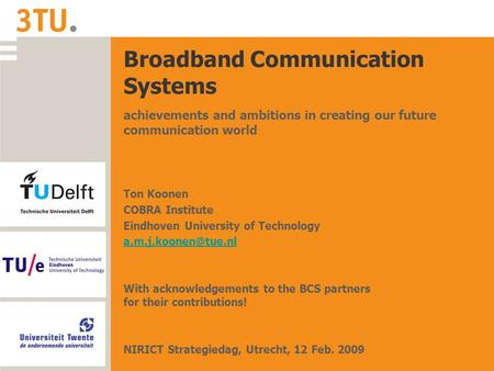 Broadband Communication Systems achievements and ambitions in creating our future communication world Ton Koonen COBRA Institute Eindhoven University of.
