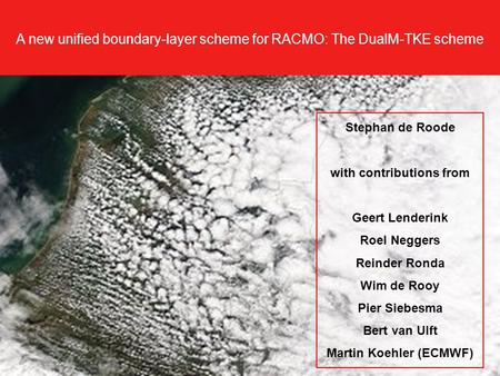 A new unified boundary-layer scheme for RACMO: The DualM-TKE scheme Stephan de Roode with contributions from Geert Lenderink Roel Neggers Reinder Ronda.
