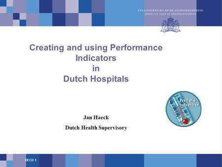 Creating and using Performance Indicators in Dutch Hospitals Jan Haeck Dutch Health Supervisory OECD 1.