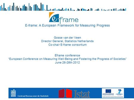 E-frame: A European Framework for Measuring Progress Gosse van der Veen Director General, Statistics Netherlands Co-chair E-frame consortium Eframe conference.