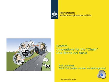 "22 september 2014 Ecomm Innovations for the ""Chain"" Una Storia del Sosia Rick Lindeman RWS WVL (water, verkeer en leefomgeving)"