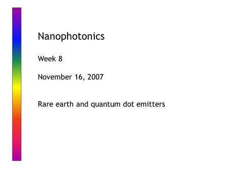 Nanophotonics Week 8 November 16, 2007 Rare earth and quantum dot emitters.