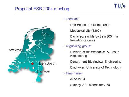 Amsterdam Eindhoven Den Bosch Proposal ESB 2004 meeting Location: Den Bosch, the Netherlands Mediaeval city (1200) Easily accessible by train (60 min from.