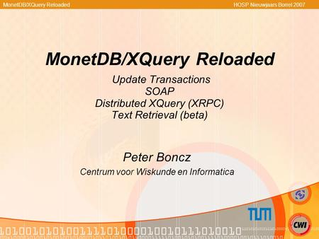 MonetDB/XQuery Reloaded HOSP Nieuwjaars Borrel 2007 MonetDB/XQuery Reloaded Update Transactions SOAP Distributed XQuery (XRPC) Text Retrieval (beta) Peter.