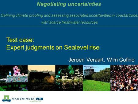 Negotiating uncertainties Jeroen Veraart, Wim Cofino Test case: Expert judgments on Sealevel rise Defining climate proofing and assessing associated uncertainties.