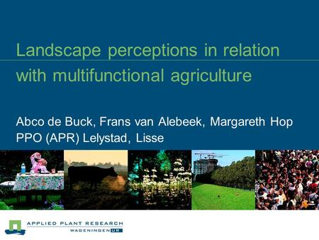 Landscape perceptions in relation with multifunctional agriculture Abco de Buck, Frans van Alebeek, Margareth Hop PPO (APR) Lelystad, Lisse.