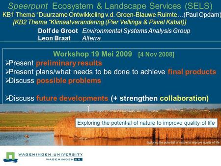 Speerpunt Ecosystem & Landscape Services (SELS) Dolf de Groot Environmental Systems Analysis Group Leon Braat Alterra Workshop 19 Mei 2009 [4 Nov 2008]