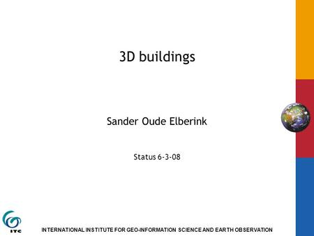INTERNATIONAL INSTITUTE FOR GEO-INFORMATION SCIENCE AND EARTH OBSERVATION 3D buildings Sander Oude Elberink Status 6-3-08.