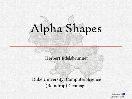 Alpha Shapes Herbert Edelsbrunner Duke University, Computer Science (Raindrop) Geomagic LEIDEN 2006.