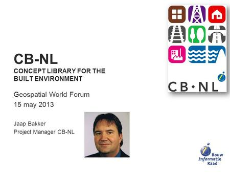 CB-NL CONCEPT LIBRARY FOR THE BUILT ENVIRONMENT Geospatial World Forum 15 may 2013 Jaap Bakker Project Manager CB-NL.