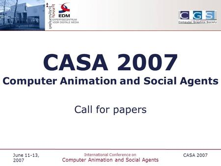 June 11-13, 2007 International Conference on Computer Animation and Social Agents CASA 2007 Computer Animation and Social Agents Call for papers.