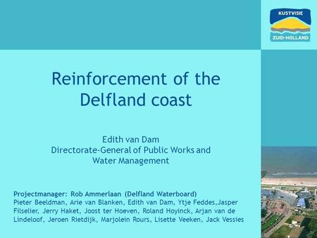 Reinforcement of the Delfland coast Edith van Dam Directorate-General of Public Works and Water Management Projectmanager: Rob Ammerlaan (Delfland Waterboard)