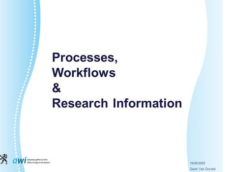 19/09/2005 Geert Van Grootel Processes, Workflows & Research Information.