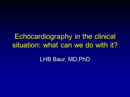 Echocardiography in the clinical situation: what can we do with it? LHB Baur, MD,PhD.