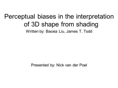 Perceptual biases in the interpretation of 3D shape from shading Written by: Baoxia Liu, James T. Todd Presented by: Nick van der Poel.