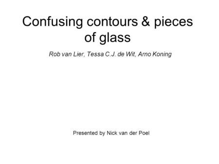 Confusing contours & pieces of glass Rob van Lier, Tessa C.J. de Wit, Arno Koning Presented by Nick van der Poel.