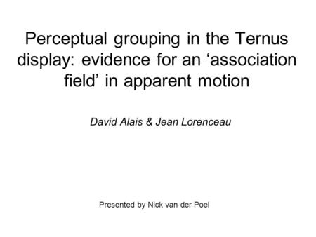 Perceptual grouping in the Ternus display: evidence for an 'association field' in apparent motion David Alais & Jean Lorenceau Presented by Nick van der.
