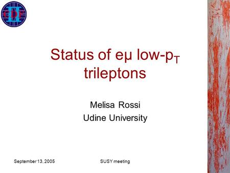 September 13, 2005SUSY meeting Status of eμ low-p T trileptons Melisa Rossi Udine University.
