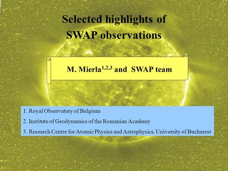 Selected highlights of SWAP observations M. Mierla 1,2,3 and SWAP team 1. Royal Observatory of Belgium 2. Institute of Geodynamics of the Romanian Academy.